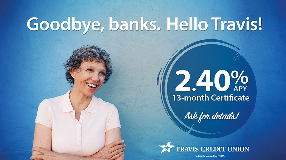 Goodbye banks. Hello Travis! 2.40% apy 13-month Certificate. Ask for details.